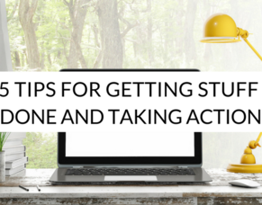 5 Tips For Getting Stuff Done and Taking Action